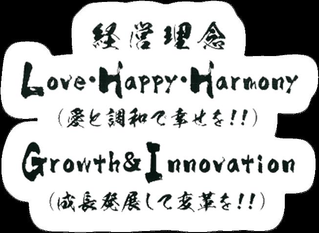 経営理念 Love Happy Harmony(愛と調和で幸せを)Growth & Innovation(成長発展して変革を!)